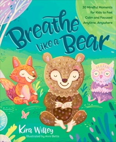 Breathe Like a Bear: 30 Mindful Moments for Kids to Feel Calm and Focused Anytime, Anywhere, Willey, Kira