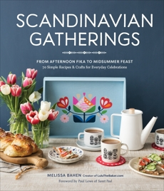 Scandinavian Gatherings: From Afternoon Fika to Midsummer Feast: 70 Simple Recipes & Crafts for Everyday Celebrations, Bahen, Melissa