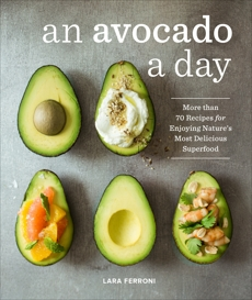 An Avocado a Day: More than 70 Recipes for Enjoying Nature's Most Delicious Superfood, Ferroni, Lara