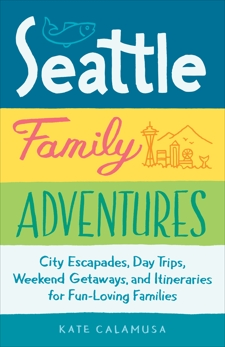 Seattle Family Adventures: City Escapades, Day Trips, Weekend Getaways, and Itineraries for Fun-Loving Families, Calamusa, Kate