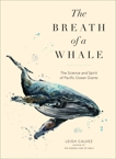 The Breath of a Whale: The Science and Spirit of Pacific Ocean Giants, Calvez, Leigh