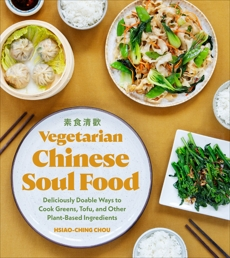 Vegetarian Chinese Soul Food: Deliciously Doable Ways to Cook Greens, Tofu, and Other Plant-Based Ingredients, Chou, Hsiao-Ching