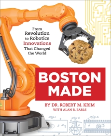 Boston Made: From Revolution to Robotics, Innovations that Changed the World, Krim, Dr. Robert M. & Earls, Alan