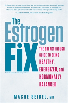 The Estrogen Fix: The Breakthrough Guide to Being Healthy, Energized, and Hormonally Balanced, Seibel, Mache