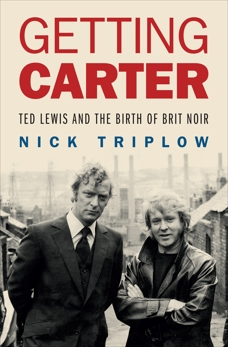 Getting Carter: Ted Lewis and the Birth of British Noir, Triplow, Nick