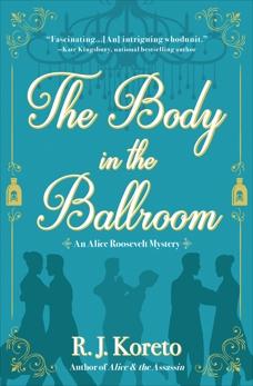 The Body in the Ballroom: An Alice Roosevelt Mystery, Koreto, R. J.