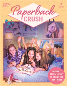 Paperback Crush: The Totally Radical History of '80s and '90s Teen Fiction, Moss, Gabrielle