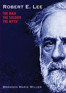 Robert E. Lee: The Man, the Soldier, the Myth, Miller, Brandon Marie