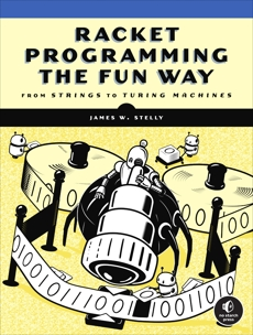 Racket Programming the Fun Way: From Strings to Turing Machines, Stelly, James. W.