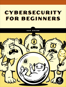 How Cybersecurity Really Works: A Hands-On Guide for Total Beginners, Grubb, Sam