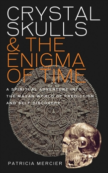 Crystal Skulls and the Enigma of Time: A Spiritual Adventure into the Mayan World of Prediction and Self-Discovery, Mercier, Patricia
