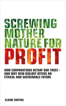 Screwing Mother Nature for Profit: How Corporations Betray our Trust - And why New Biology Offers an Ethical and Su stainable Future, Smitha, Elaine