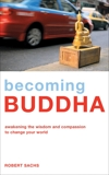 Becoming Buddha: Awakening the Wisdom and Compassion to Change Your World, Sachs, Robert