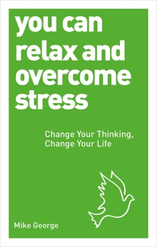 You Can Relax and Overcome Stress: Change Your Thinking, Change Your Life, George, Mike