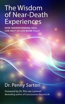 Wisdom of Near-Death Experiences: How Understanding NDEs Can Help Us Live More Fully, Sartori, Penny