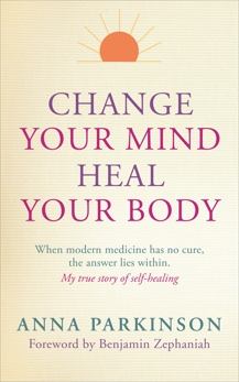 Change Your Mind, Heal Your Body: When Modern Medicine Has No Cure The Answer Lies Within. My True Story of Self- Healing, Parkinson, Anna