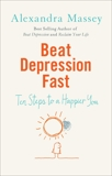 Beat Depression Fast: 10 Steps to a Happier You Using Positive Psychology, Massey, Alexandra