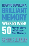 How to Develop a Brilliant Memory Week by Week: 52 Proven Ways to Enhance Your Memory Skills, O'Brien, Dominic