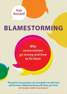 Blamestorming: Why Conversations Go Wrong and How to Fix Them, Kendall, Rob