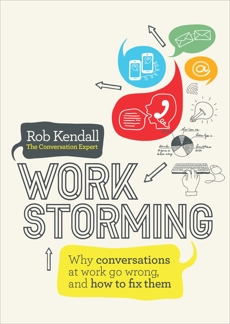 Workstorming: Why Conversations at Work Go Wrong, and How to Fix Them, Kendall, Rob