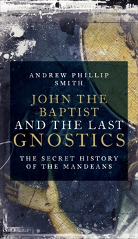 John the Baptist and the Last Gnostics: The Secret History of the Mandaeans, Smith, Andrew Philip