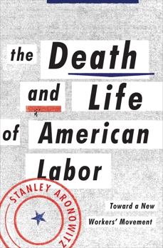 The Death and Life of American Labor: Toward a New Worker's Movement, Aronowitz, Stanley