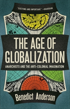 The Age of Globalization: Anarchists and the Anticolonial Imagination, Anderson, Benedict