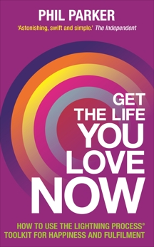 Get the Life You Love, Now: How to Use the Lightning Process® Toolkit for Happiness and Fulfilment, Parker, Phil