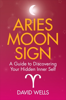 Aries Moon Sign: A Guide to Discovering Your Hidden Inner Self, Wells, David