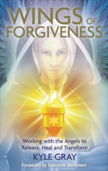 Wings of Forgiveness: Working with the Angels to Release, Heal and Transform, Gray, Kyle