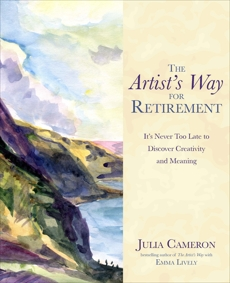 The Artist's Way for Retirement: It's Never Too Late to Discover Creativity and Meaning, Cameron, Julia