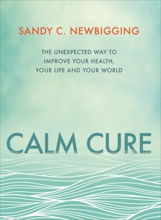 Calm Cure: Heal the Hidden Conflicts Causing Health Conditions and Persistent Life Problems, Newbigging, Sandy