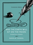 And the Earth Will Sit on the Moon: Essential Stories, Gogol, Nikolai