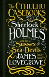 The Cthulhu Casebooks - Sherlock Holmes and the Sussex Sea-Devils, Lovegrove, James