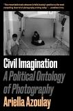 Civil Imagination: A Political Ontology of Photography, Azoulay, Ariella Aïsha