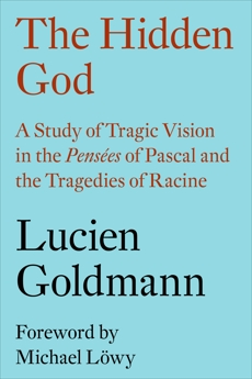 The Hidden God: A Study of Tragic Vision in the Pensées of Pascal and the Tragedies of Racine, Goldmann, Lucien