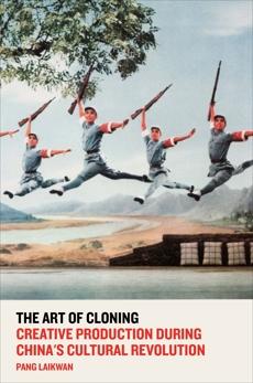 The Art of Cloning: Creative Production During China's Cultural Revolution, Laikwan, Pang