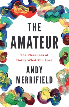 The Amateur: The Pleasures of Doing What You Love, Merrifield, Andy