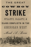 The Great Cowboy Strike: Bullets, Ballots & Class Conflicts in the American West, Lause, Mark