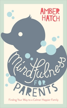 Mindfulness for Parents: Finding Your Way to a Calmer Happier Family, Hatch, Amber