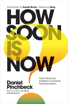 How Soon is Now: From Personal Initiation to Global Transformation, Pinchbeck, Daniel