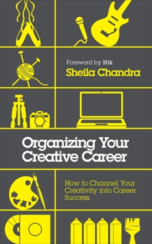 Organizing Your Creative Career: How to Channel Your Creativity into Career Success, Chandra, Sheila