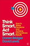 Think Smart, Act Smart: How to Make Decisions and Achieve Extraordinary Results, Bridger, Darren & Lewis, David