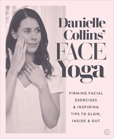 Danielle Collins' Face Yoga: Firming facial exercises & inspiring tips to glow, inside and out, Collins, Danielle