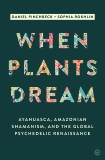 When Plants Dream: Ayahuasca, Amazonian Shamanism and the Global Psychedelic Renaissance, Rokhlin, Sophia & Pinchbeck, Daniel