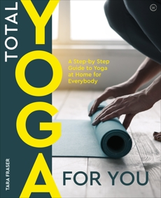 Total Yoga For You: A Step-by-step Guide to Yoga at Home for Everybody, Fraser, Tara