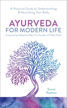 Ayurveda For Modern Life: A Practical Guide to Understanding & Nourishing Your Body