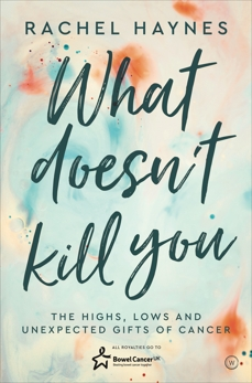 What Doesn't Kill You...: The Highs, Lows and Unexpected Gifts of Surviving Cancer, Haynes, Rachel