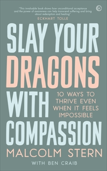 Slay Your Dragons With Compassion: Ten Ways to Thrive Even When It Feels Impossible, Stern, Malcolm & Craib, Ben