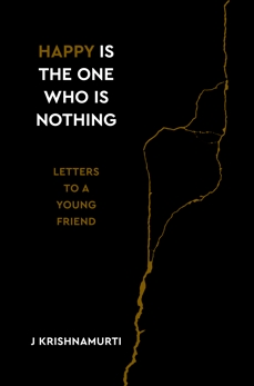 Happy Is the One Who Is Nothing: Letters to a Young Friend, Krishnamurti, Jiddu